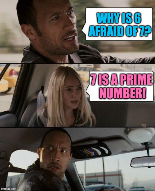 and so is 13 | WHY IS 6 AFRAID OF 7? 7 IS A PRIME NUMBER! | image tagged in memes,the rock driving,prime numbers | made w/ Imgflip meme maker