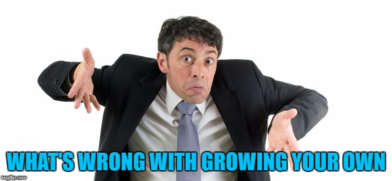 WHAT'S WRONG WITH GROWING YOUR OWN | made w/ Imgflip meme maker