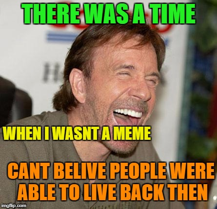 Chuck Norris Laughing | THERE WAS A TIME WHEN I WASNT A MEME CANT BELIVE PEOPLE WERE ABLE TO LIVE BACK THEN | image tagged in memes,chuck norris laughing,chuck norris | made w/ Imgflip meme maker