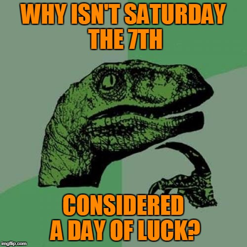 Philosoraptor Meme | WHY ISN'T SATURDAY THE 7TH CONSIDERED A DAY OF LUCK? | image tagged in memes,philosoraptor | made w/ Imgflip meme maker