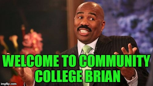 Steve Harvey Meme | WELCOME TO COMMUNITY COLLEGE BRIAN | image tagged in memes,steve harvey | made w/ Imgflip meme maker