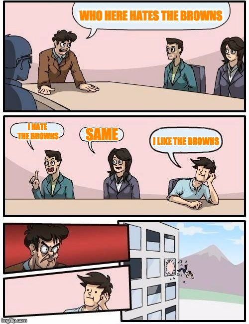 Boardroom Meeting Suggestion Meme | WHO HERE HATES THE BROWNS SAME I HATE THE BROWNS I LIKE THE BROWNS | image tagged in memes,boardroom meeting suggestion,nfl,nfl memes,funny | made w/ Imgflip meme maker