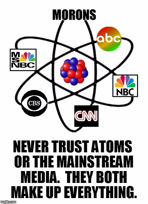 What do Atoms & the MSM have in Common? | NEVER TRUST ATOMS OR THE MAINSTREAM MEDIA.  THEY BOTH MAKE UP EVERYTHING. | image tagged in vince vance,msm,abc,cbs,cnn,nbc | made w/ Imgflip meme maker