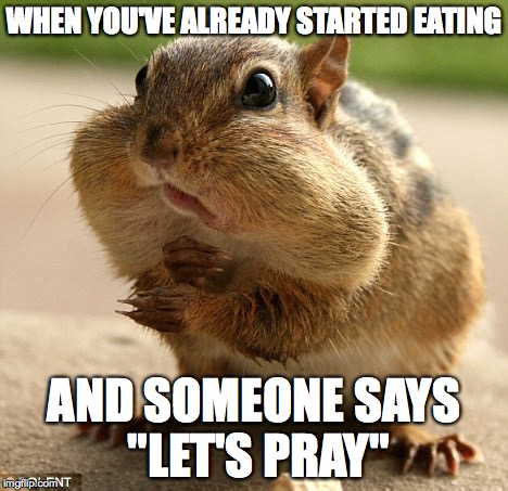 "I think we've all done this at one point: | WHEN YOU'VE ALREADY STARTED EATING AND SOMEONE SAYS ""LET'S PRAY"" 