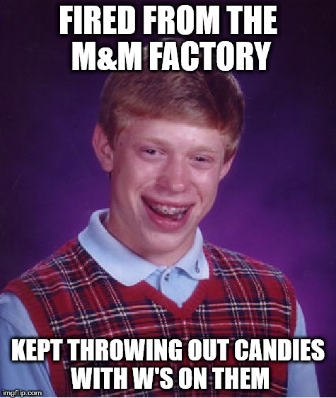 Bad Luck Brian Meme | FIRED FROM THE M&M FACTORY KEPT THROWING OUT CANDIES WITH W'S ON THEM | image tagged in memes,bad luck brian | made w/ Imgflip meme maker