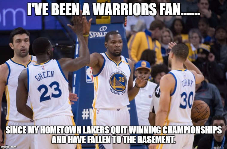 Golden State Warriors | I'VE BEEN A WARRIORS FAN....... SINCE MY HOMETOWN LAKERS QUIT WINNING CHAMPIONSHIPS AND HAVE FALLEN TO THE BASEMENT. | image tagged in golden state warriors | made w/ Imgflip meme maker