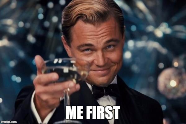 Leonardo Dicaprio Cheers Meme | ME FIRST | image tagged in memes,leonardo dicaprio cheers | made w/ Imgflip meme maker