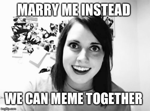MARRY ME INSTEAD WE CAN MEME TOGETHER | made w/ Imgflip meme maker