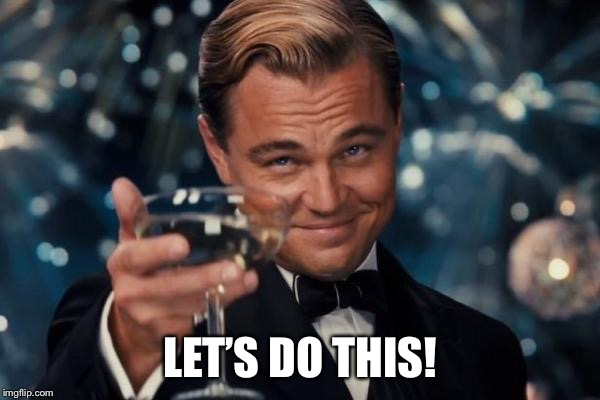 Leonardo Dicaprio Cheers Meme | LET'S DO THIS! | image tagged in memes,leonardo dicaprio cheers | made w/ Imgflip meme maker