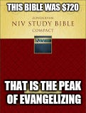 the peak of evangelizing? | THIS BIBLE WAS $720 THAT IS THE PEAK OF EVANGELIZING | image tagged in bible,expensive | made w/ Imgflip meme maker