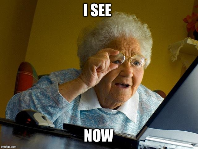 Grandma Finds The Internet Meme | I SEE NOW | image tagged in memes,grandma finds the internet | made w/ Imgflip meme maker