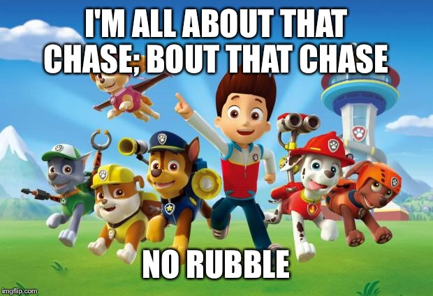 Paw Patrol  | I'M ALL ABOUT THAT CHASE; BOUT THAT CHASE NO RUBBLE | image tagged in paw patrol | made w/ Imgflip meme maker
