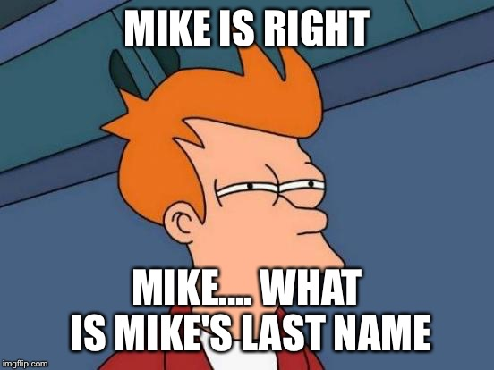 Futurama Fry Meme | MIKE IS RIGHT MIKE.... WHAT IS MIKE'S LAST NAME | image tagged in memes,futurama fry | made w/ Imgflip meme maker
