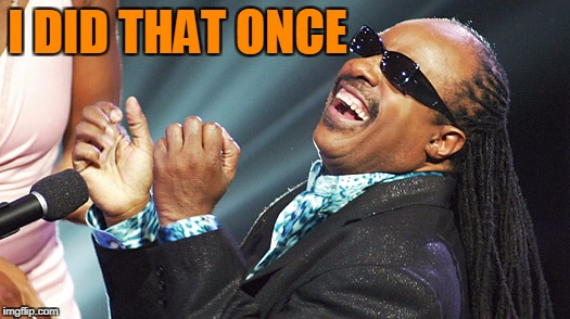 Stevie Wonder Laughing | I DID THAT ONCE | image tagged in stevie wonder laughing | made w/ Imgflip meme maker