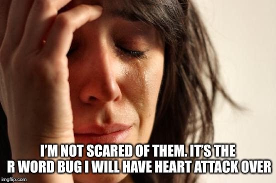 First World Problems Meme | I'M NOT SCARED OF THEM. IT'S THE R WORD BUG I WILL HAVE HEART ATTACK OVER | image tagged in memes,first world problems | made w/ Imgflip meme maker