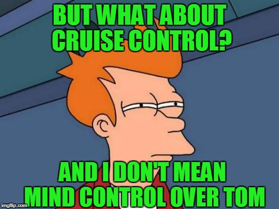 Futurama Fry Meme | BUT WHAT ABOUT CRUISE CONTROL? AND I DON'T MEAN MIND CONTROL OVER TOM | image tagged in memes,futurama fry | made w/ Imgflip meme maker