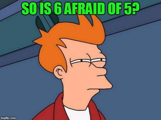 Futurama Fry Meme | SO IS 6 AFRAID OF 5? | image tagged in memes,futurama fry | made w/ Imgflip meme maker