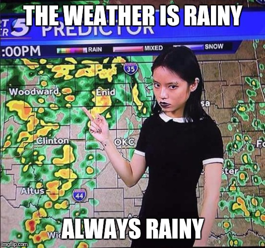 A depressed Goth is a happy Goth. | THE WEATHER IS RAINY ALWAYS RAINY | image tagged in goth people,goth,goth memes | made w/ Imgflip meme maker