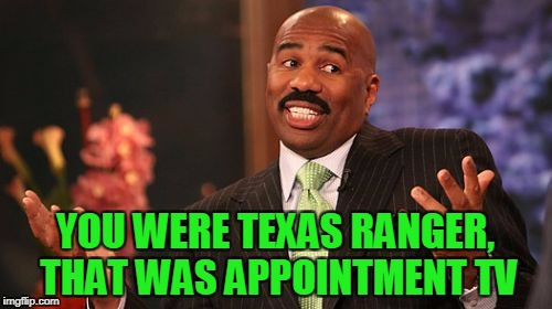 Steve Harvey Meme | YOU WERE TEXAS RANGER, THAT WAS APPOINTMENT TV | image tagged in memes,steve harvey | made w/ Imgflip meme maker