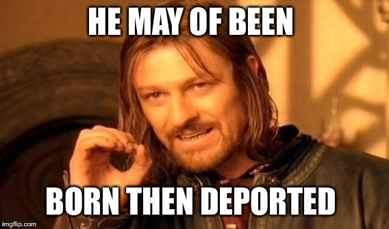 One Does Not Simply Meme | HE MAY OF BEEN BORN THEN DEPORTED | image tagged in memes,one does not simply | made w/ Imgflip meme maker
