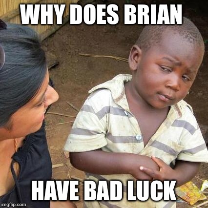 Third World Skeptical Kid Meme | WHY DOES BRIAN HAVE BAD LUCK | image tagged in memes,third world skeptical kid | made w/ Imgflip meme maker