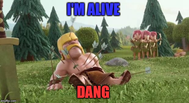 clash of clans cc bait | I'M ALIVE DANG | image tagged in clash of clans cc bait | made w/ Imgflip meme maker