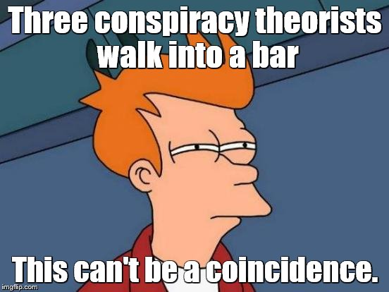 Futurama Fry Meme | Three conspiracy theorists walk into a bar This can't be a coincidence. | image tagged in memes,futurama fry,conspiracy theories,bars | made w/ Imgflip meme maker