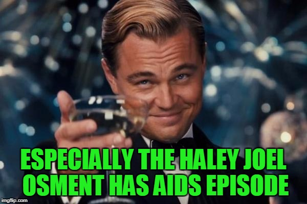 Leonardo Dicaprio Cheers Meme | ESPECIALLY THE HALEY JOEL OSMENT HAS AIDS EPISODE | image tagged in memes,leonardo dicaprio cheers | made w/ Imgflip meme maker
