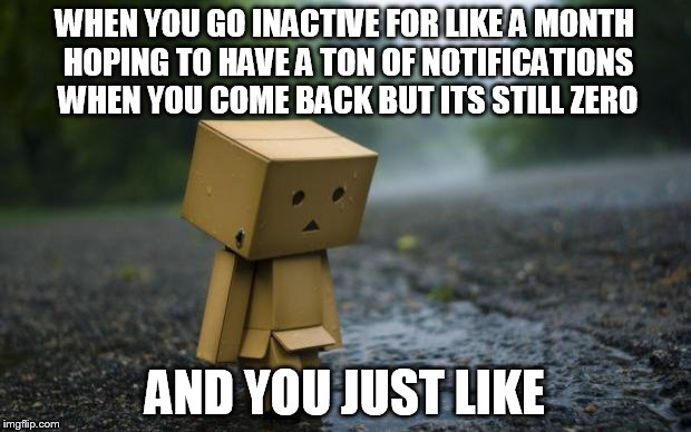 aka me ;-; so lonely | WHEN YOU GO INACTIVE FOR LIKE A MONTH HOPING TO HAVE A TON OF NOTIFICATIONS WHEN YOU COME BACK BUT ITS STILL ZERO AND YOU JUST LIKE | image tagged in lonely box man | made w/ Imgflip meme maker