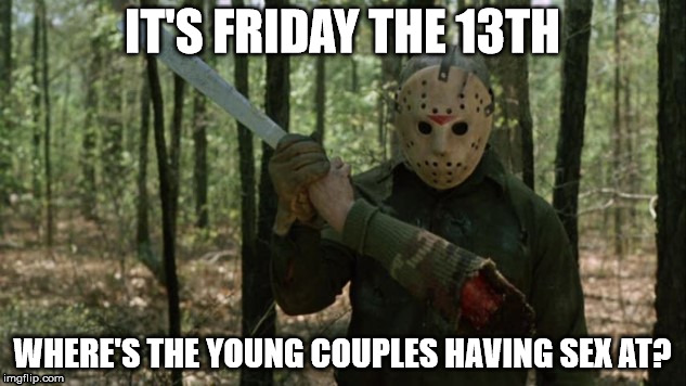 Jason on the 13th  | IT'S FRIDAY THE 13TH WHERE'S THE YOUNG COUPLES HAVING SEX AT? | image tagged in friday the 13th,funny memes,jason voorhees | made w/ Imgflip meme maker
