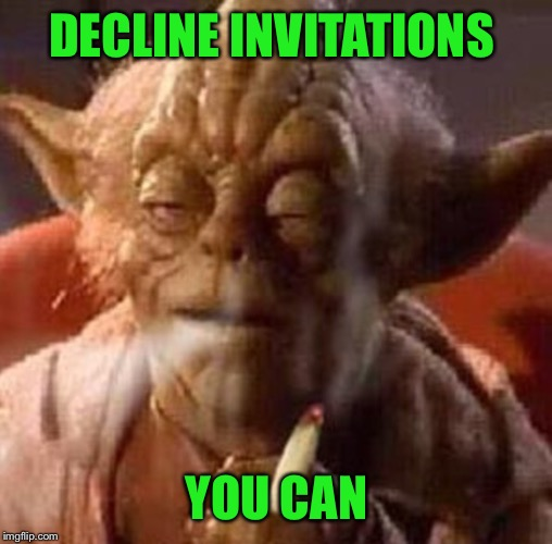 DECLINE INVITATIONS YOU CAN | made w/ Imgflip meme maker