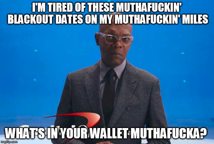 SAMUEL L | I'M TIRED OF THESE MUTHAF**KIN' BLACKOUT DATES ON MY MUTHAF**KIN' MILES WHAT'S IN YOUR WALLET MUTHAF**KA? | image tagged in samuel l jackson | made w/ Imgflip meme maker