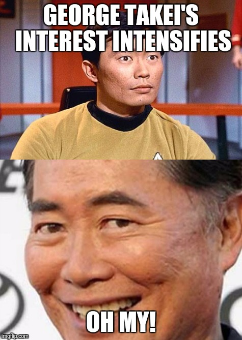 GEORGE TAKEI'S INTEREST INTENSIFIES OH MY! | image tagged in george takei | made w/ Imgflip meme maker