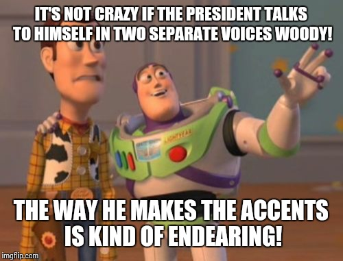 Trump Talks To Invisible President  | IT'S NOT CRAZY IF THE PRESIDENT TALKS TO HIMSELF IN TWO SEPARATE VOICES WOODY! THE WAY HE MAKES THE ACCENTS IS KIND OF ENDEARING! | image tagged in memes,x,x everywhere,x x everywhere,donald trump | made w/ Imgflip meme maker