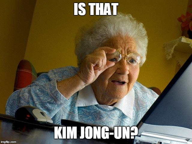Grandma Finds The Internet Meme | IS THAT KIM JONG-UN? | image tagged in memes,grandma finds the internet | made w/ Imgflip meme maker