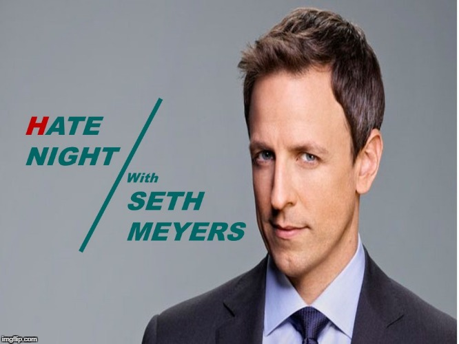 Hate Night with Seth Meyers | image tagged in seth meyers,comics | made w/ Imgflip meme maker