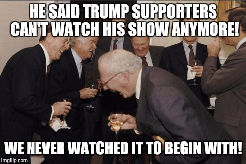 Laughing Men In Suits Meme | HE SAID TRUMP SUPPORTERS CAN'T WATCH HIS SHOW ANYMORE! WE NEVER WATCHED IT TO BEGIN WITH! | image tagged in memes,laughing men in suits | made w/ Imgflip meme maker