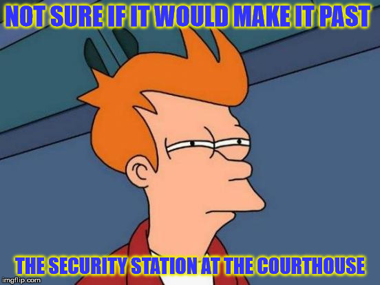 Futurama Fry Meme | NOT SURE IF IT WOULD MAKE IT PAST THE SECURITY STATION AT THE COURTHOUSE | image tagged in memes,futurama fry | made w/ Imgflip meme maker