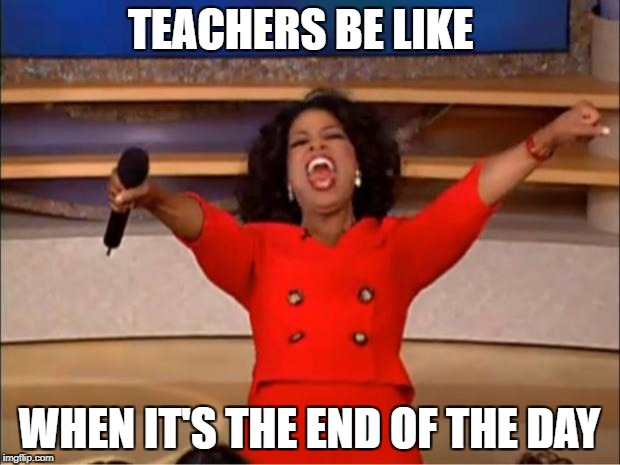 Oprah You Get A Meme | TEACHERS BE LIKE WHEN IT'S THE END OF THE DAY | image tagged in memes,oprah you get a | made w/ Imgflip meme maker