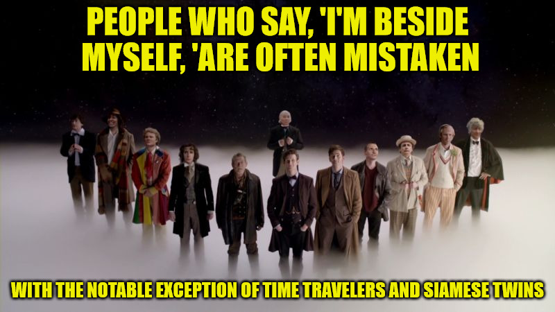Just when you thought it was safe to traverse a temporal portal | PEOPLE WHO SAY, 'I'M BESIDE MYSELF, 'ARE OFTEN MISTAKEN WITH THE NOTABLE EXCEPTION OF TIME TRAVELERS AND SIAMESE TWINS | image tagged in truism,doctor who,time traveler,siamese twins | made w/ Imgflip meme maker