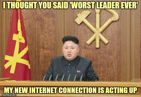 I THOUGHT YOU SAID 'WORST LEADER EVER' MY NEW INTERNET CONNECTION IS ACTING UP | made w/ Imgflip meme maker