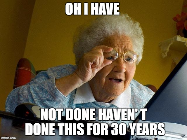 Grandma Finds The Internet Meme | OH I HAVE NOT DONE HAVEN' T DONE THIS FOR 30 YEARS | image tagged in memes,grandma finds the internet | made w/ Imgflip meme maker