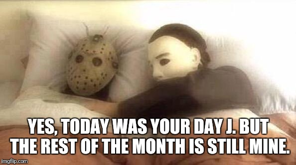 Slasher Love - Mike & Jason - Friday 13th Halloween | YES, TODAY WAS YOUR DAY J. BUT THE REST OF THE MONTH IS STILL MINE. | image tagged in slasher love - mike  jason - friday 13th halloween | made w/ Imgflip meme maker
