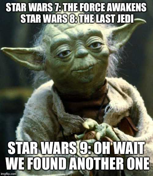 Star Wars Yoda Meme | STAR WARS 7: THE FORCE AWAKENS STAR WARS 8: THE LAST JEDI STAR WARS 9: OH WAIT WE FOUND ANOTHER ONE | image tagged in memes,star wars yoda | made w/ Imgflip meme maker