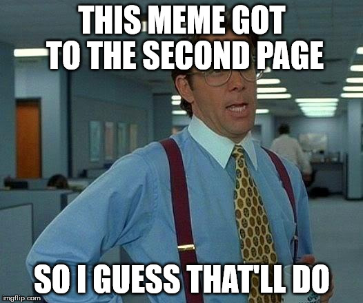 That Would Be Great Meme | THIS MEME GOT TO THE SECOND PAGE SO I GUESS THAT'LL DO | image tagged in memes,that would be great | made w/ Imgflip meme maker