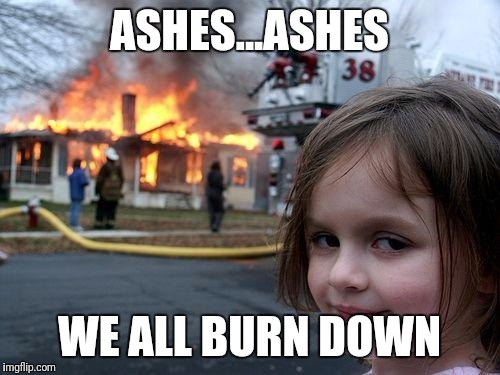 Disaster Girl Meme | ASHES...ASHES WE ALL BURN DOWN | image tagged in memes,disaster girl | made w/ Imgflip meme maker