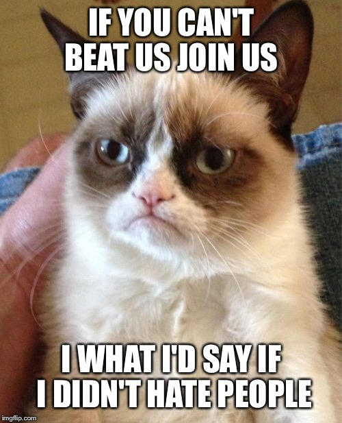 Grumpy Cat Meme | IF YOU CAN'T BEAT US JOIN US I WHAT I'D SAY IF I DIDN'T HATE PEOPLE | image tagged in memes,grumpy cat | made w/ Imgflip meme maker