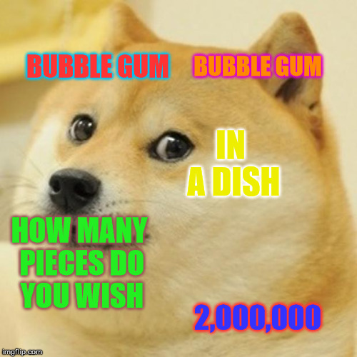 Doge Meme | BUBBLE GUM BUBBLE GUM IN A DISH HOW MANY PIECES DO YOU WISH 2,000,000 | image tagged in memes,doge | made w/ Imgflip meme maker