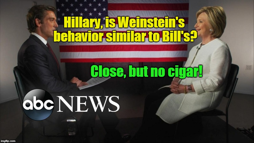 Hillary interviewed about Weinstein's behavior | Hillary, is Weinstein's behavior similar to Bill's? Close, but no cigar! | image tagged in hillary interviewed by abc news,harvey weinstein,cigar,bad behavior | made w/ Imgflip meme maker