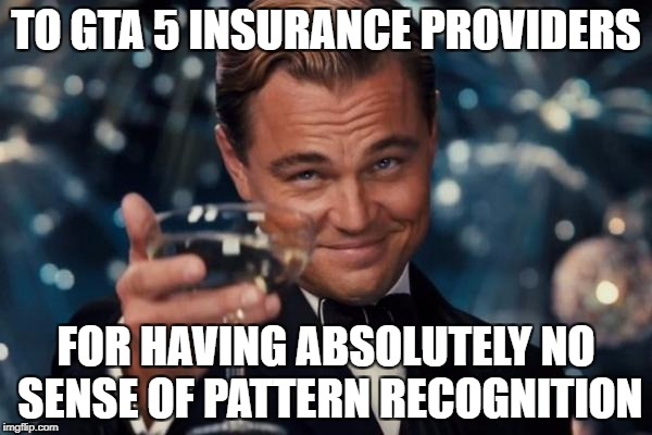 They make... no profit. | TO GTA 5 INSURANCE PROVIDERS FOR HAVING ABSOLUTELY NO SENSE OF PATTERN RECOGNITION | image tagged in memes,leonardo dicaprio cheers,gta 5,gta v,grand theft auto,insurance | made w/ Imgflip meme maker